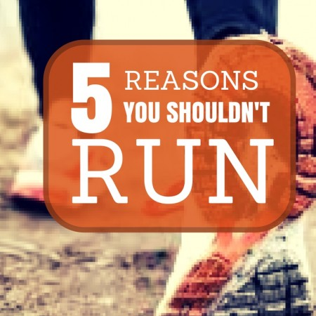 Five Reasons You Shouldn't Run