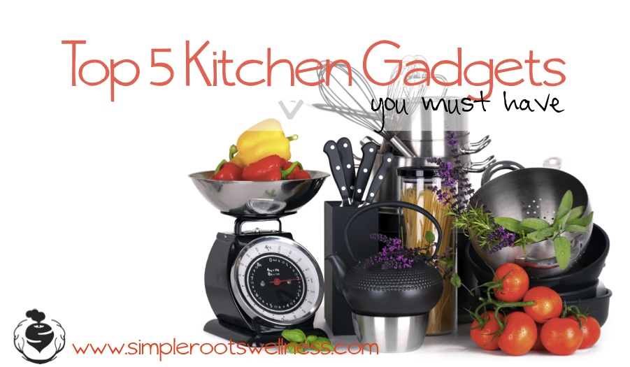 My Top Five Kitchen Gadgets | simplerootswellness.com