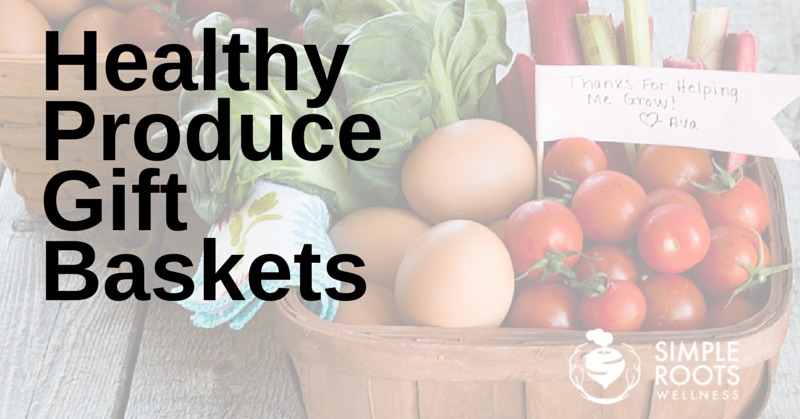 Healthy Produce Gift Baskets | simplerootswellness.com